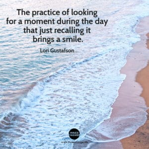 Quote from Lori Gustafson The practice of looking for a moment during the day that just recalling it brings a smile.