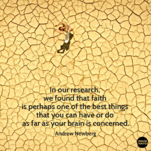 Quote from Andrew Newberg In our reseach, we found that faith is perhaps one of the best things that you can have or do as far as your brain is concerned.