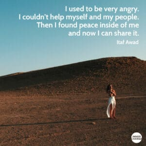 Quote from Itaf Awad I used to be very angry. I couldn't help myself and my people. Then I found peace inside of me and now I can share it.