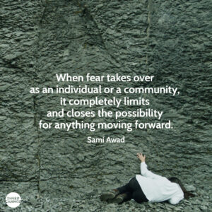 Quote from Sami Awad When fear takes over as an individual or a community, it completely limits and closes the possibility for anything moving forward.