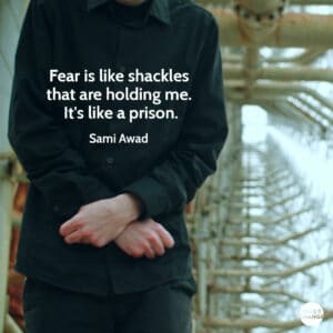 Quote from Sami Awad Fear is like shackles that are holding me. It's like a prison.