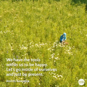 Quote from Andres Gonzales We have the tools within us to be happy. Let's go inside of ourselves and just be present.