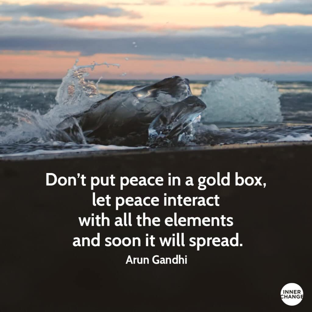 Quote from Arun Gandhi Don't put peace in a gold box, let peace interact with all the elements and soon it will spread.