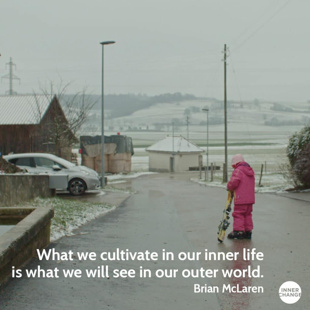Quote from Brian McLaren What we cultivate in our inner life is what we will see in our outer world.