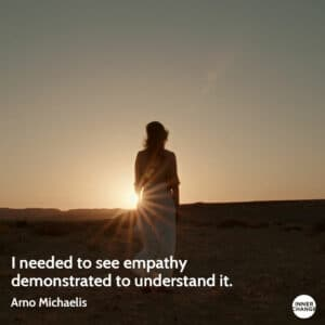 Quote from Arno Michaelis I needed to see empathy demonstrated to understand it.
