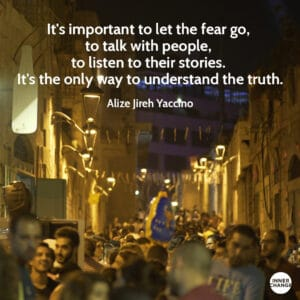 Quote from Alize Jireh Yaccino It's important to let the fear go, to talk with people, to listen to their stories. It's the only way to understand the truth.