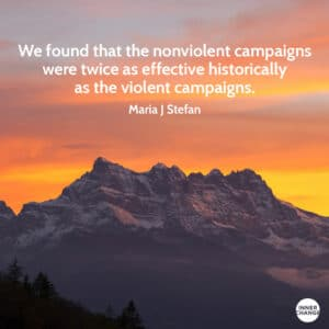 Quote from Maria J Stephan We found that the nonviolent campaigns were twice as effective historically as the violent campaigns.