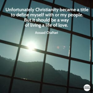 Quote from Assaad Chaftari Unfortunately Christianity became a title to define myself with or my people. But it should be a way of living a life of love.