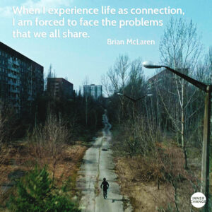 Quote from Brian McLaren When I experience life as connection, I am forced to face the problems that we all share.