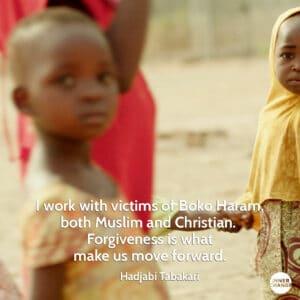 Quote from Hajiya Binta Bakari I work with victims of Boko Haram, both Muslim and Christian.  Forgiveness is what make us move forward.