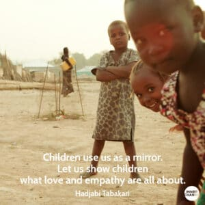 Quote from Hajiya Binta Bakari Children use us as a mirror. Let us show children what love and empathy are all about.