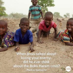 Quote from Markus Gamache When Jesus talked about loving your enemy, did he ever think about the Boko Haram crisis?