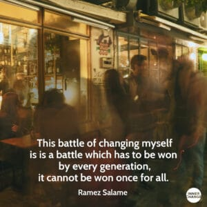 Quote from Ramez Salamé This battle of changing myself is is a battle which has to be won by every generation, it cannot be won once for all.