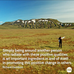 Quote from Richard Davidson Simply being around another person who radiate with these positive qualities is an important ingredient in and of itself in promoting this positive change in others.