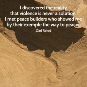 Quote from Ziad Fahed I discovered the reality that violence is never a solution. I met peace builders who showed me by their exemple the way to peace.