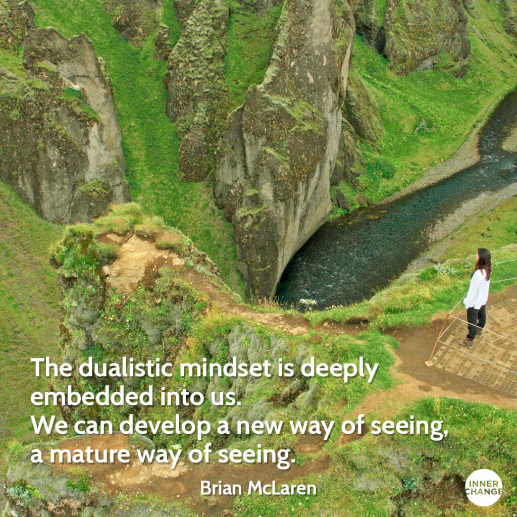 Quote from Brian McLaren The dualistic mindset is deeply embedded into us. We can develop a new way of seeing, a mature way of seeing.