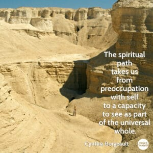 Quote from Cynthia Borgeault The spiritual path takes us from preoccupation with self to a capacity to see as part of the universal whole.