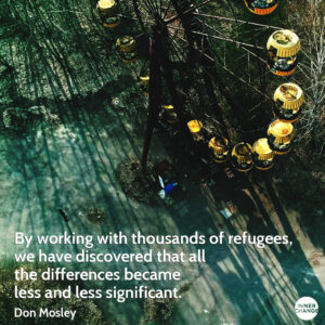 Quote from Don Mosley By working with thousands of refugees, we have discovered that all the differences became less and less significant.