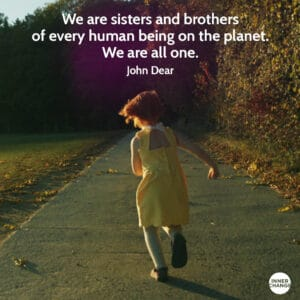 Quote from John Dear We are sisters and brothers of every human being on the planet. We are all one.