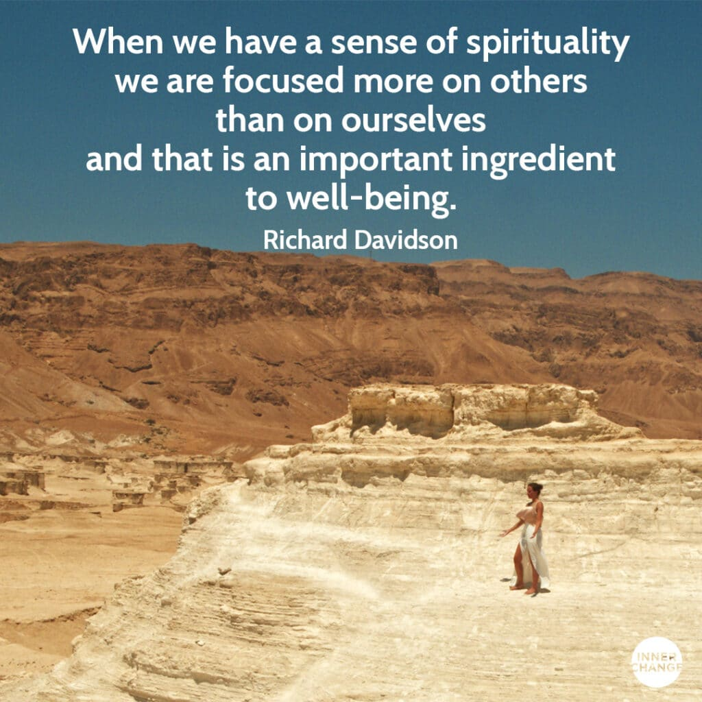 Quote from Richard Davidson When we have a sense of spirituality we are focused more on others than on ourselves and that is an important ingredient to well-being.