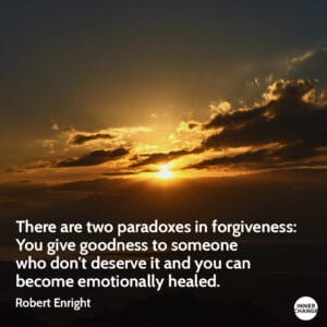 Quote from Robert Enright There are two paradoxes in forgiveness: You give goodness to someone who don't deserve it and you can become emotionally healed.