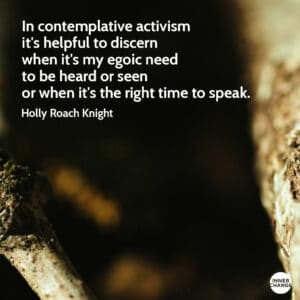 Quote from Holly Roach Knight In contemplative activism it's helpful to discern when it's my egoic need to be heard or seen or when it's the right time to speak.