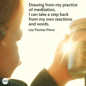 Quote from Lisa Thomas Prince Drawing from my practice of meditation, I can take a step back from my own reactions and words.