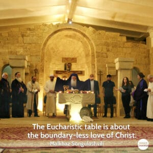 Quote from Malkhaz Songulashvili The Eucharistic table is about the boundary-less love of Christ.