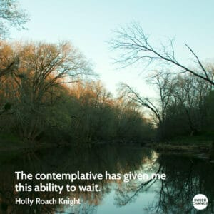 Quote from Holly Roach Knight The contemplative has given me this ability to wait.