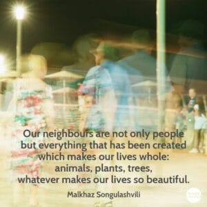 Quote from Malkhaz Songulashvili Our neighbours are not only people but everything that has been created which makes our lives whole: animals, plants, trees, whatever makes our lives so beautiful.