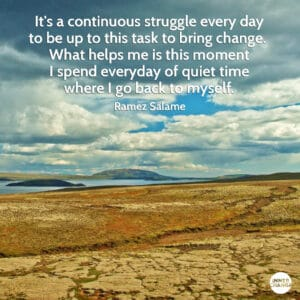 Quote from Ramez Salamé It's a continuous struggle every day to be up to this task to bring change.  What helps me is this moment I spend everyday of quiet time where I go back to myself.