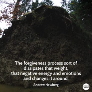 Quote from Andrew Newberg The forgiveness process sort of dissipates that weight, that negative energy and emotions and changes it around.