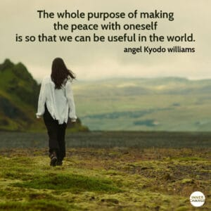 Quote from angel Kyodo williams The whole purpose of making the peace with oneself is so that we can be useful in the world.