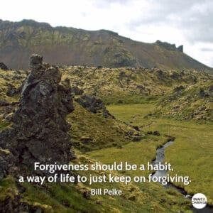 Quote from Bill Pelke Forgiveness should be a habit, a way of life to just keep on forgiving.