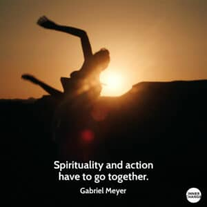 Quote from Gabriel Meyer Spirituality and action have to go together.