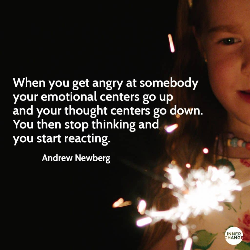 Quote from Andrew Newberg When you get angry at somebody your emotional centers go up and your thought centers go down. You stop thinking and then you start reacting.