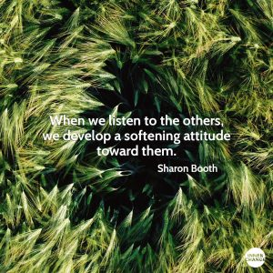 Quote from Sharon Booth When we listen to the others, we develop a softening attitude toward them.