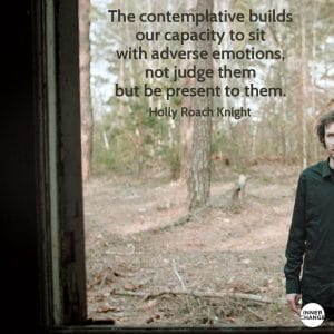 Quote from Holly Roach Knight The contemplative builds our capacity to sit with adverse emotions, not judge them but be present to them.