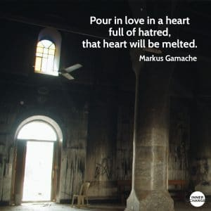 Quote from Markus Gamache Pour in love in a heart full of hatred, that heart will be melted.
