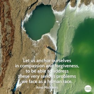 Quote from Arno Michaelis Let us anchor ourselves in compassion and forgiveness to be able to address these very serious problems we face as a human race.