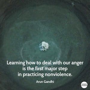 Quote from Arun Gandhi Learning how to deal with our anger is the first major step in practicing nonviolence.