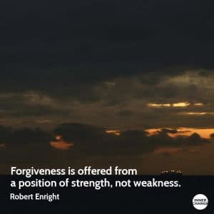 Quote from Robert Enright Forgiveness is offered from a position of strength, not weakness.
