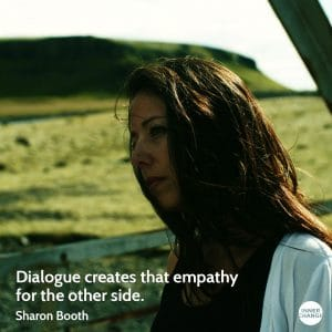 Quote from Sharon Booth Dialogue creates that empathy for the other side.