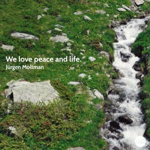 Quote from Jürgen Moltman We love peace and life.