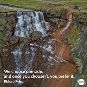 Quote from Richard Rohr We choose one side, and once you choose it, you prefer it.
