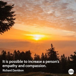 Quote from Richard Davidson It is possible to increase a person's empathy and compassion.